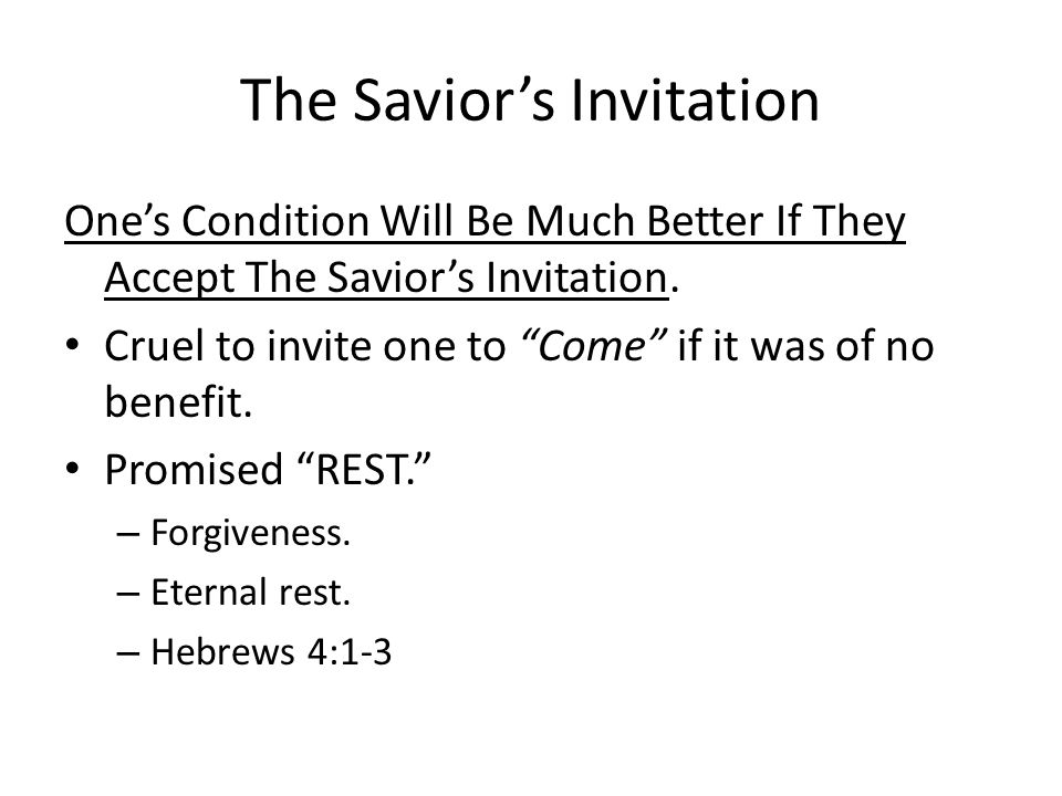 "The Savior's Invitation One's Condition Will Be Much Better If They Accept The Savior's Invitation. Cruel to invite one to ""Come"" if it was of no bene"
