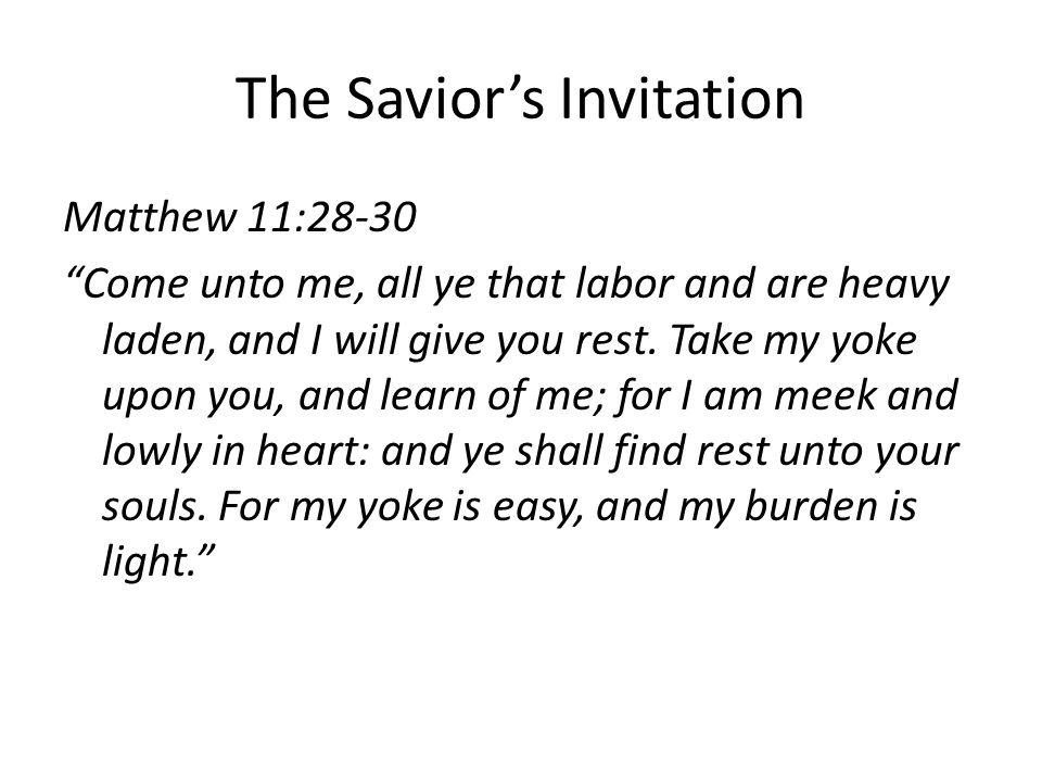 "The Savior's Invitation Matthew 11:28-30 ""Come unto me, all ye that labor and are heavy laden, and I will give you rest. Take my yoke upon you, and le"