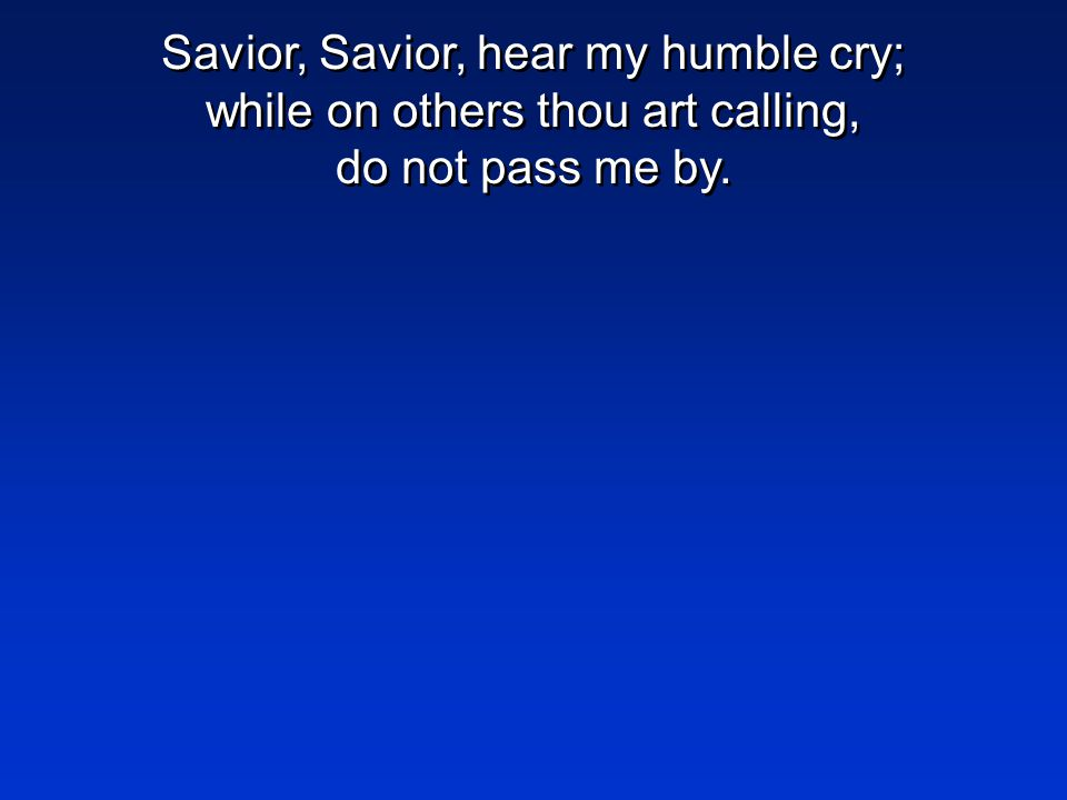 Savior, Savior, hear my humble cry; while on others thou art calling, do not pass me by.