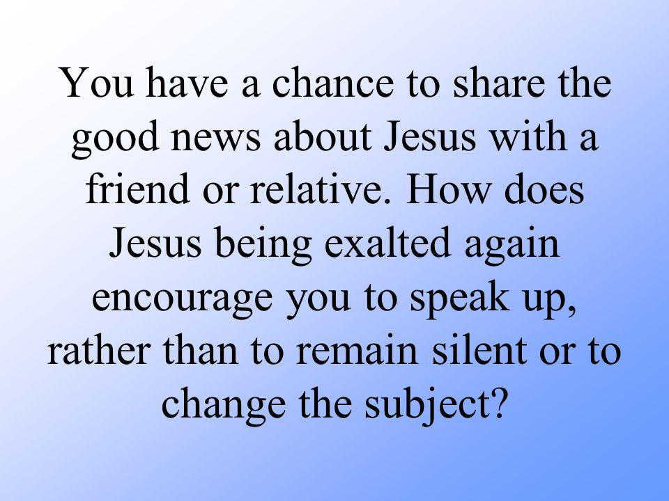 You have a chance to share the good news about Jesus with a friend or relative. How does Jesus being exalted again encourage you to speak up, rather t