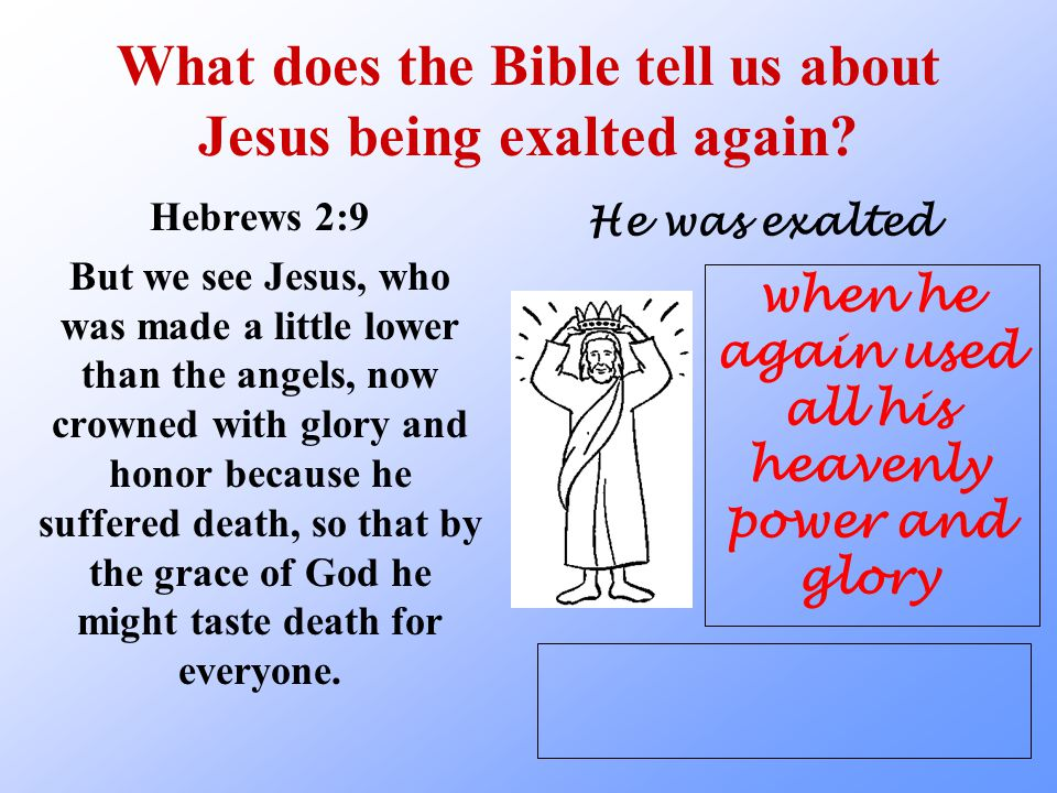 What does the Bible tell us about Jesus being exalted again? Hebrews 2:9 But we see Jesus, who was made a little lower than the angels, now crowned wi