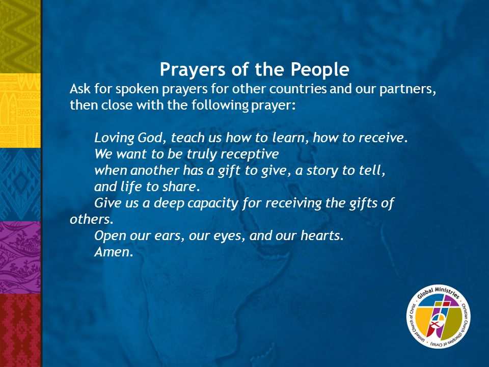 Prayers of the People Ask for spoken prayers for other countries and our partners, then close with the following prayer: Loving God, teach us how to learn, how to receive.
