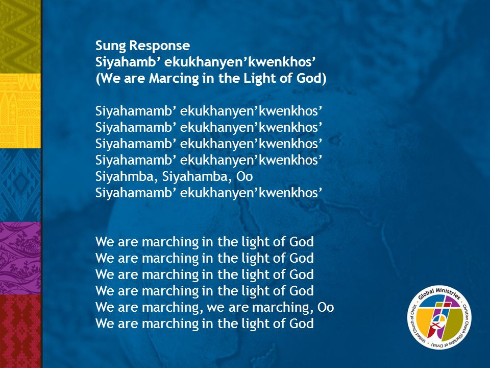 Sung Response Siyahamb' ekukhanyen'kwenkhos' (We are Marcing in the Light of God) Siyahamamb' ekukhanyen'kwenkhos' Siyahmba, Siyahamba, Oo Siyahamamb' ekukhanyen'kwenkhos' We are marching in the light of God We are marching, we are marching, Oo We are marching in the light of God