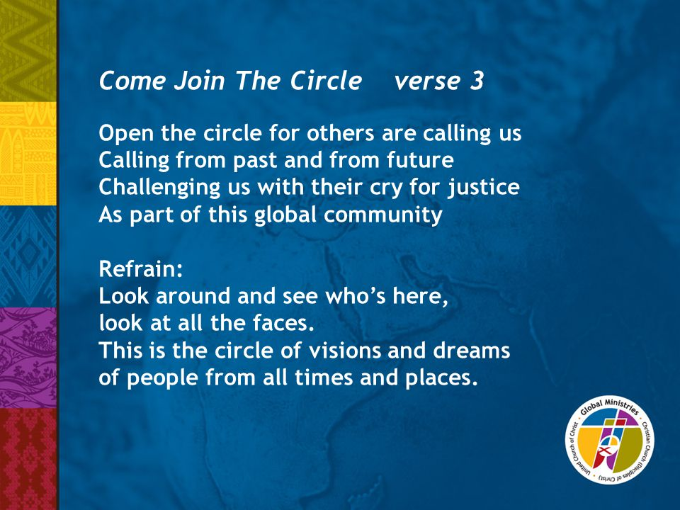 Come Join The Circle verse 3 Open the circle for others are calling us Calling from past and from future Challenging us with their cry for justice As