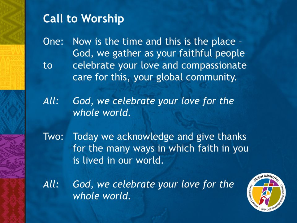Call to Worship One:Now is the time and this is the place – God, we gather as your faithful people to celebrate your love and compassionate care for t