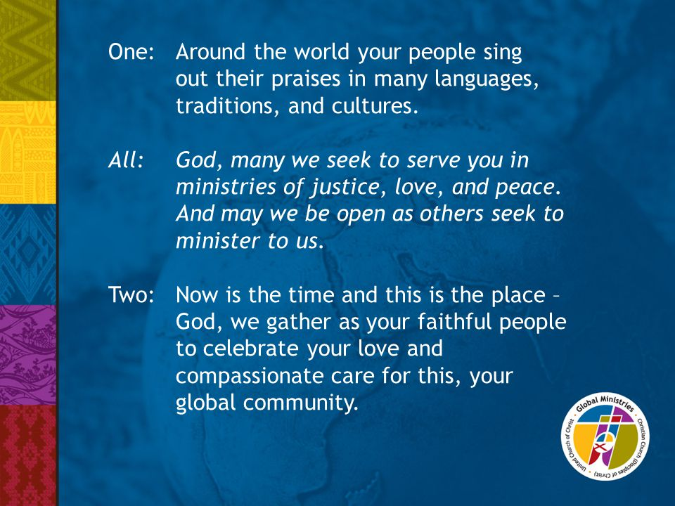 One:Around the world your people sing out their praises in many languages, traditions, and cultures. All: God, many we seek to serve you in ministries