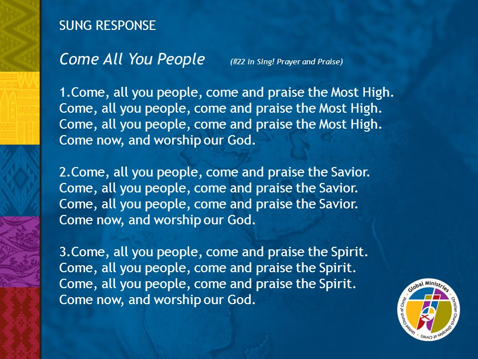SUNG RESPONSE Come All You People (#22 in Sing! Prayer and Praise) 1.Come, all you people, come and praise the Most High. Come, all you people, come a