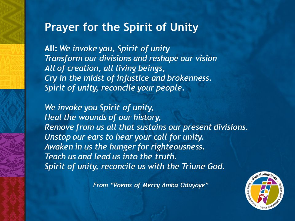 Prayer for the Spirit of Unity All:We invoke you, Spirit of unity Transform our divisions and reshape our vision All of creation, all living beings, C