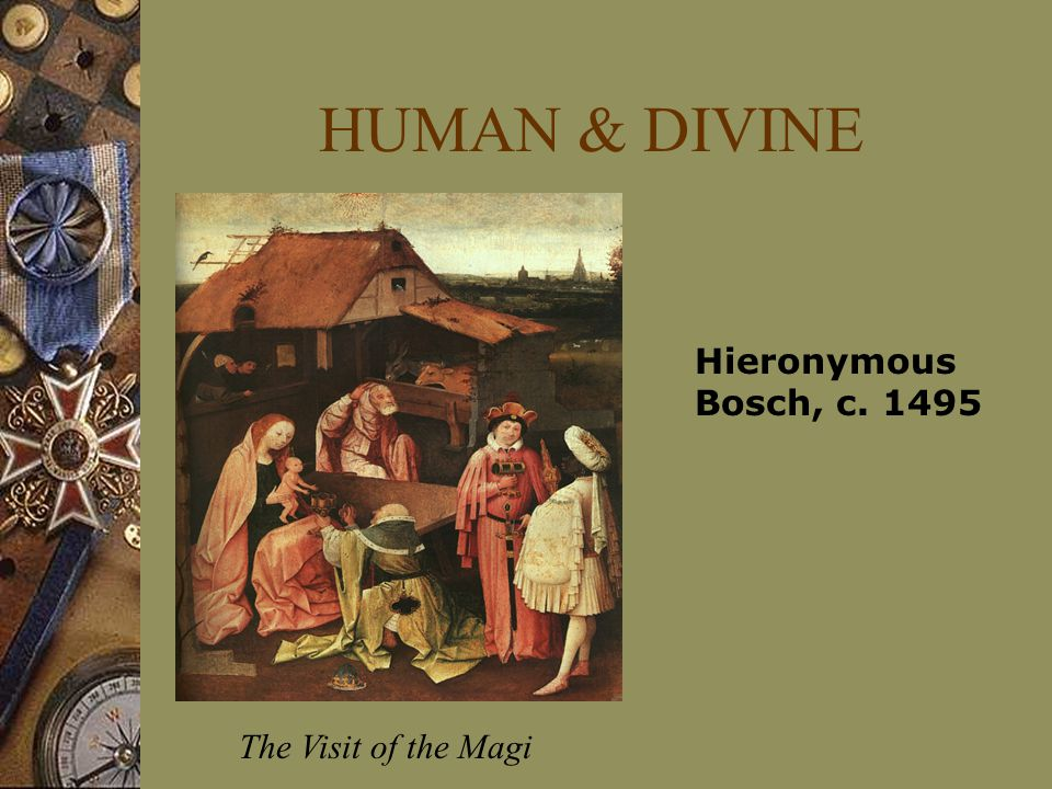 HUMAN & DIVINE Hieronymous Bosch, c. 1495 The Visit of the Magi