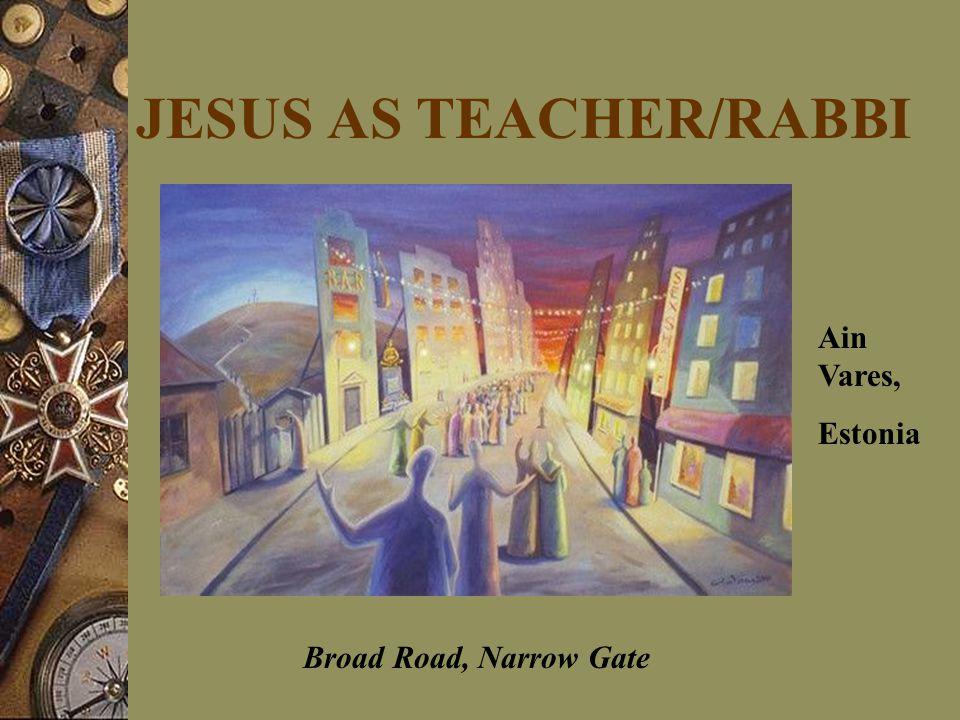 JESUS AS TEACHER/RABBI Ain Vares, Estonia Broad Road, Narrow Gate