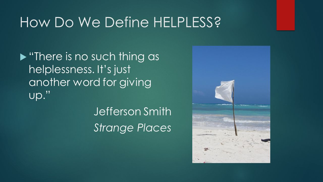 How Do We Define HELPLESS.  There is no such thing as helplessness.