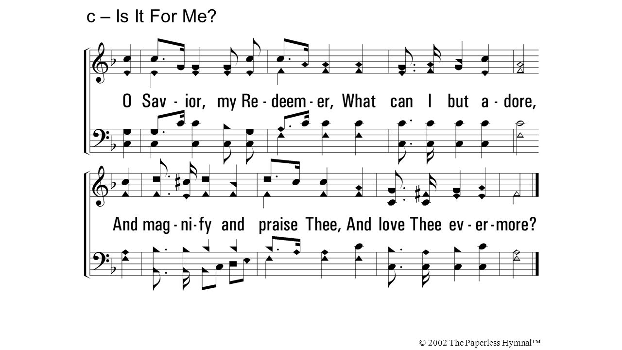 O Savior, my Redeemer, What can I but adore, And magnify and praise Thee, And love Thee evermore? c – Is It For Me? © 2002 The Paperless Hymnal™