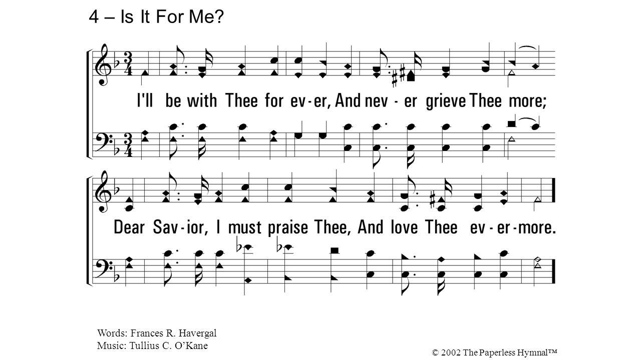 4. I'll be with Thee for ever, And never grieve Thee more; Dear Savior, I must praise Thee, And love Thee evermore. 4 – Is It For Me? Words: Frances R