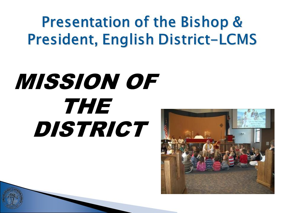 Presentation of the Bishop & President, English District-LCMS MISSION OF THE DISTRICT