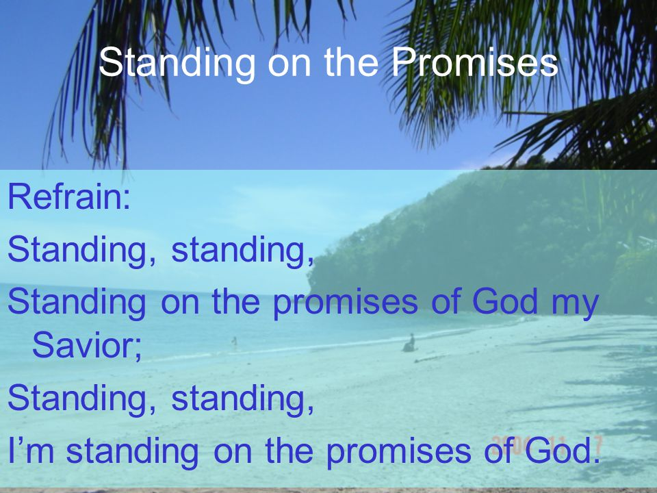 Standing on the Promises Refrain: Standing, standing, Standing on the promises of God my Savior; Standing, standing, I'm standing on the promises of God.