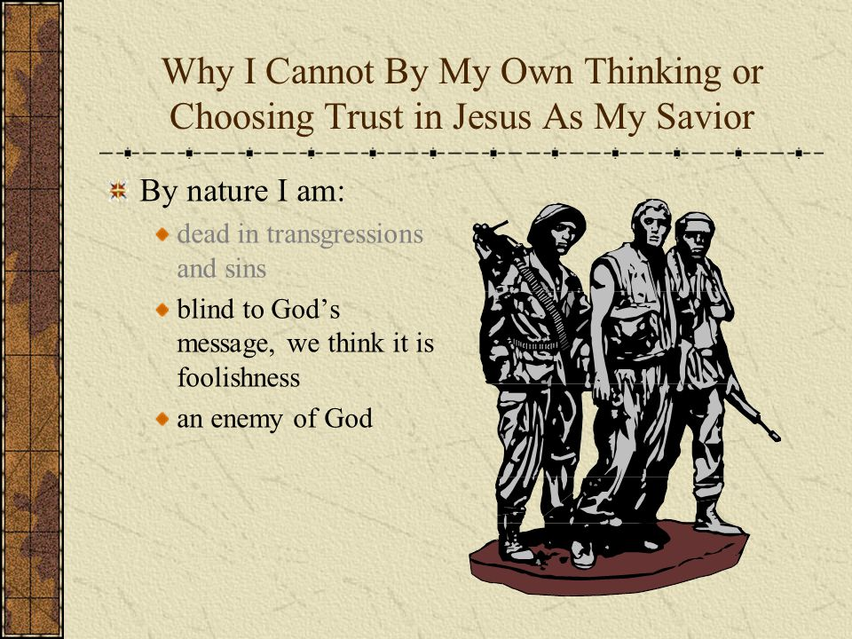 Why I Cannot By My Own Thinking or Choosing Trust in Jesus As My Savior By nature I am: dead in transgressions and sins blind to God's message, we thi