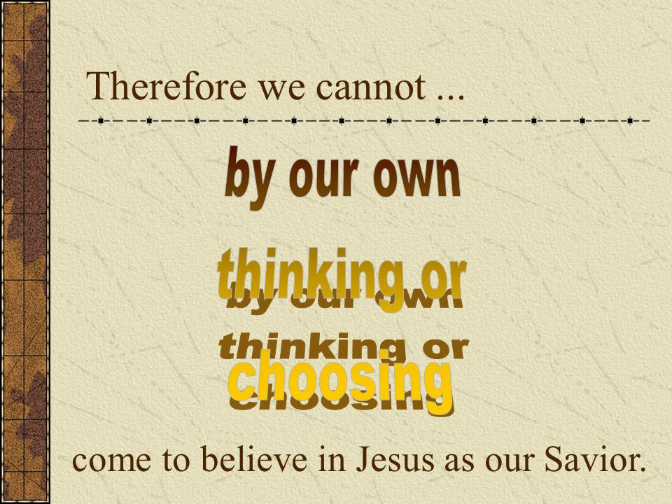 Therefore we cannot... come to believe in Jesus as our Savior.