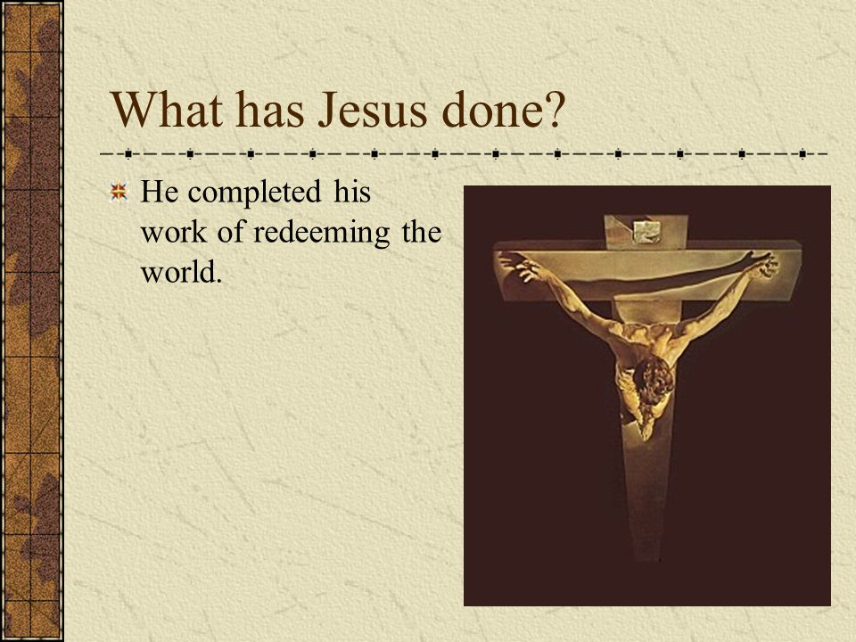 What has Jesus done? He completed his work of redeeming the world.