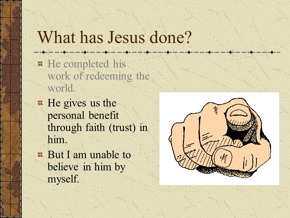 What has Jesus done? He completed his work of redeeming the world. He gives us the personal benefit through faith (trust) in him. But I am unable to b
