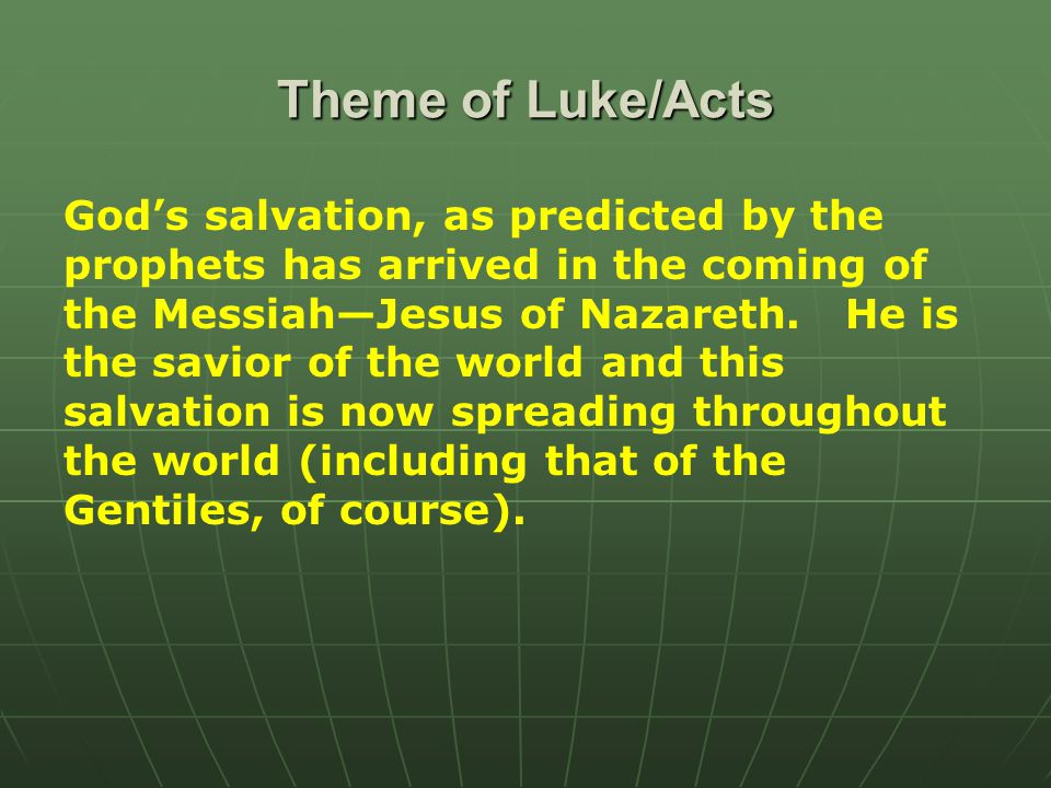 Theme of Luke/Acts God's salvation, as predicted by the prophets has arrived in the coming of the Messiah—Jesus of Nazareth.