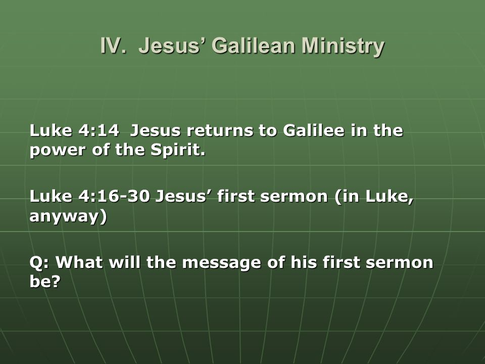 IV. Jesus' Galilean Ministry Luke 4:14 Jesus returns to Galilee in the power of the Spirit.