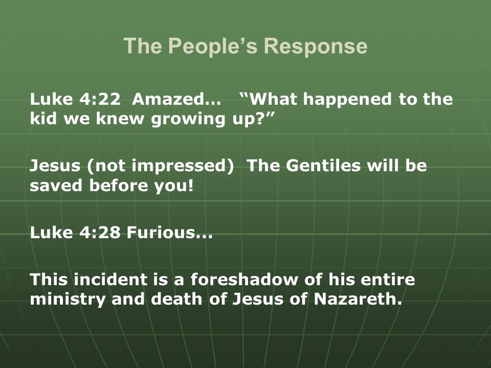 The People's Response Luke 4:22 Amazed… What happened to the kid we knew growing up Jesus (not impressed) The Gentiles will be saved before you.