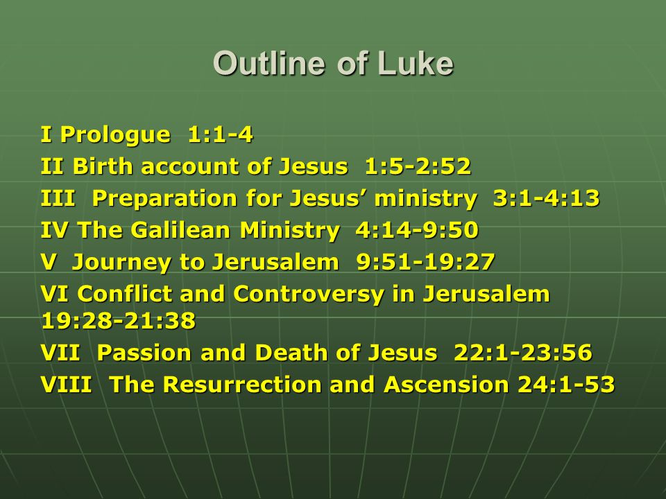 Outline of Luke I Prologue 1:1-4 II Birth account of Jesus 1:5-2:52 III Preparation for Jesus' ministry 3:1-4:13 IV The Galilean Ministry 4:14-9:50 V Journey to Jerusalem 9:51-19:27 VI Conflict and Controversy in Jerusalem 19:28-21:38 VII Passion and Death of Jesus 22:1-23:56 VIII The Resurrection and Ascension 24:1-53