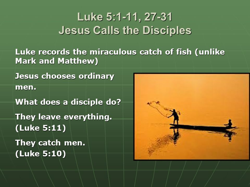 Luke 5:1-11, 27-31 Jesus Calls the Disciples Luke records the miraculous catch of fish (unlike Mark and Matthew) Jesus chooses ordinary men.
