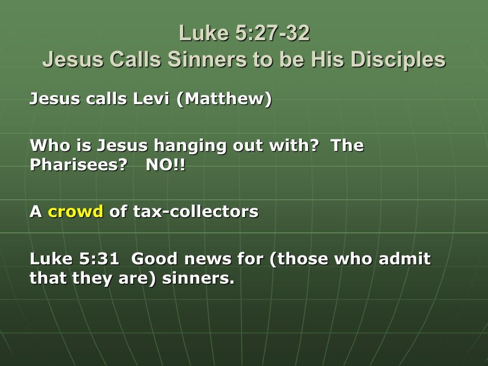 Luke 5:27-32 Jesus Calls Sinners to be His Disciples Jesus calls Levi (Matthew) Who is Jesus hanging out with.