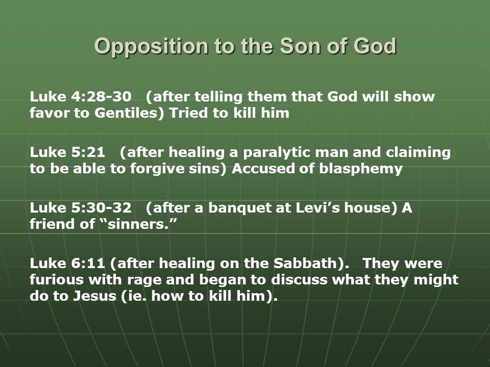 Opposition to the Son of God Luke 4:28-30 (after telling them that God will show favor to Gentiles) Tried to kill him Luke 5:21 (after healing a paralytic man and claiming to be able to forgive sins) Accused of blasphemy Luke 5:30-32 (after a banquet at Levi's house) A friend of sinners. Luke 6:11 (after healing on the Sabbath).