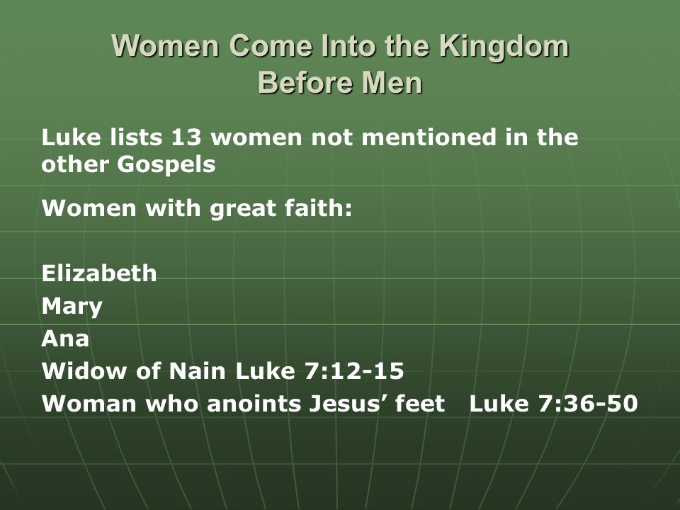 Women Come Into the Kingdom Before Men Luke lists 13 women not mentioned in the other Gospels Women with great faith: Elizabeth Mary Ana Widow of Nain Luke 7:12-15 Woman who anoints Jesus' feet Luke 7:36-50