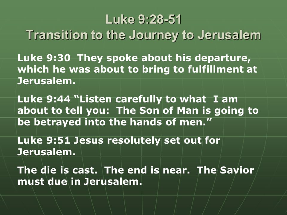 Luke 9:28-51 Transition to the Journey to Jerusalem Luke 9:30 They spoke about his departure, which he was about to bring to fulfillment at Jerusalem.