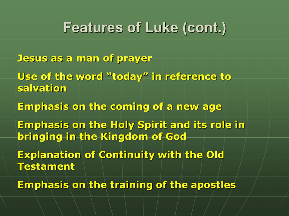 Features of Luke (cont.) Jesus as a man of prayer Use of the word today in reference to salvation Emphasis on the coming of a new age Emphasis on the Holy Spirit and its role in bringing in the Kingdom of God Explanation of Continuity with the Old Testament Emphasis on the training of the apostles