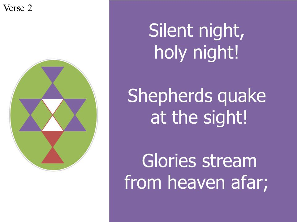 Silent night, holy night! Shepherds quake at the sight! Glories stream from heaven afar; Verse 2