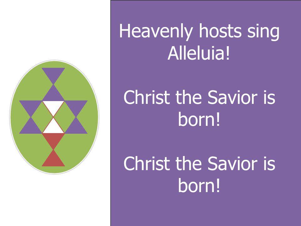 Heavenly hosts sing Alleluia! Christ the Savior is born! Christ the Savior is born!