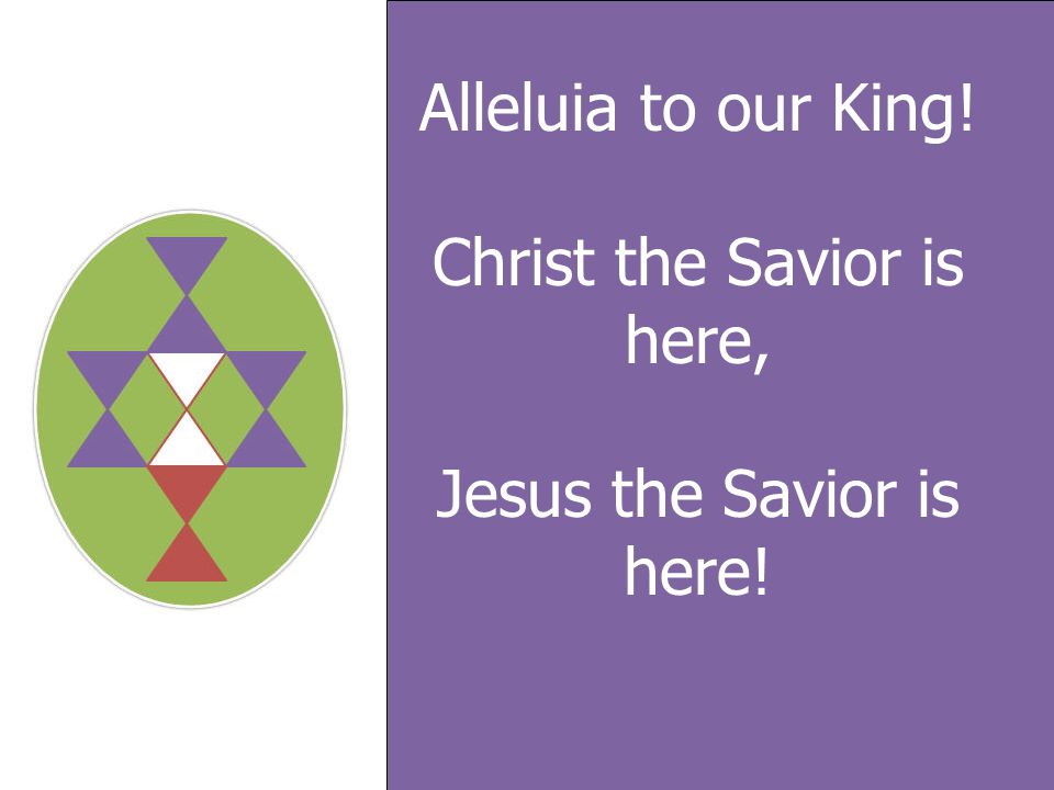Alleluia to our King! Christ the Savior is here, Jesus the Savior is here!