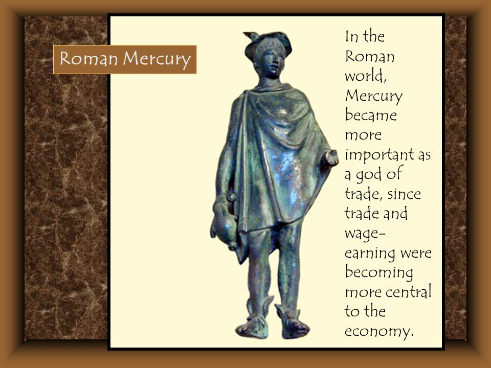 In the Roman world, Mercury became more important as a god of trade, since trade and wage- earning were becoming more central to the economy. Roman Me