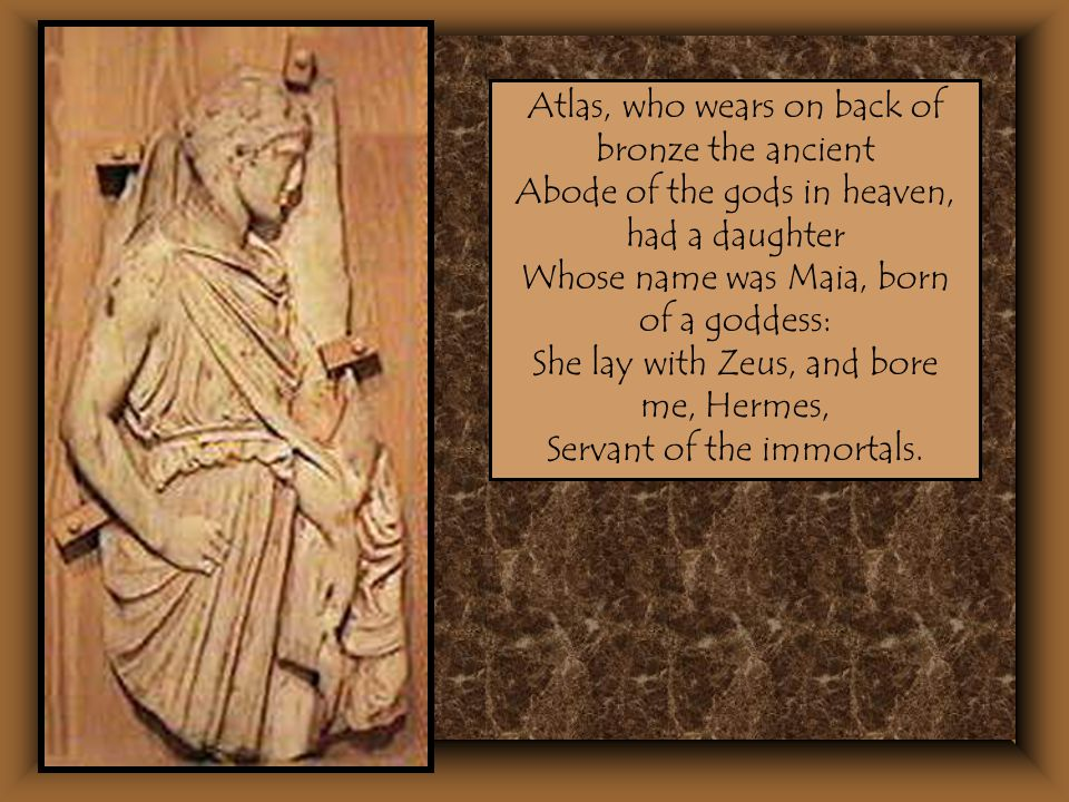 Atlas, who wears on back of bronze the ancient Abode of the gods in heaven, had a daughter Whose name was Maia, born of a goddess: She lay with Zeus,