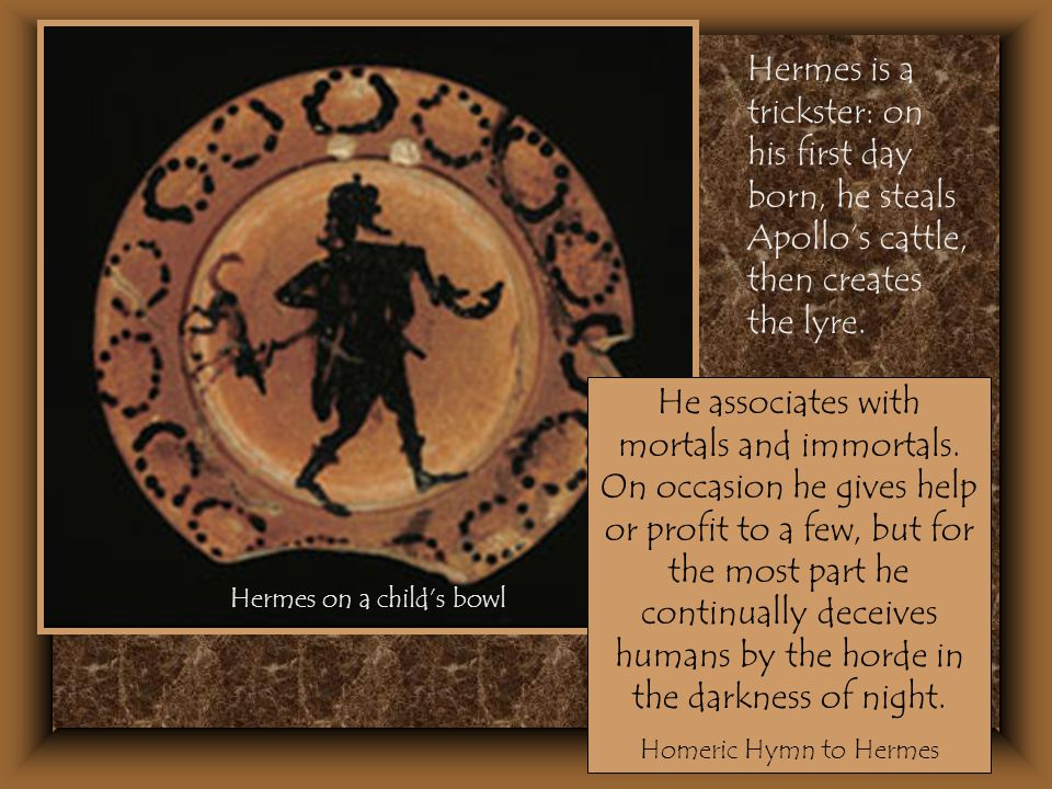 Hermes is a trickster: on his first day born, he steals Apollo's cattle, then creates the lyre. Hermes on a child's bowl He associates with mortals an