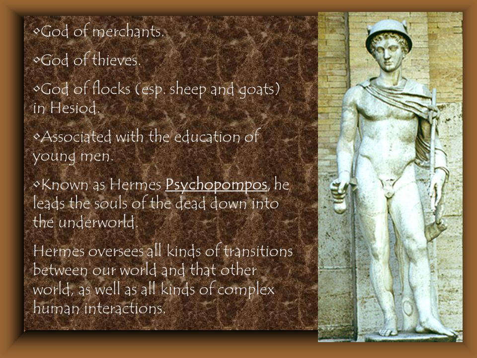 God of merchants. God of thieves. God of flocks (esp. sheep and goats) in Hesiod. Associated with the education of young men. Known as Hermes Psychopo