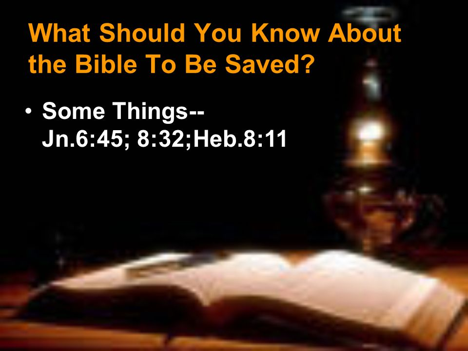What Should You Know About the Bible To Be Saved? Some Things-- Jn.6:45; 8:32;Heb.8:11