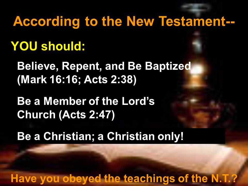 According to the New Testament-- YOU should: Believe, Repent, and Be Baptized (Mark 16:16; Acts 2:38) Be a Member of the Lord's Church (Acts 2:47) Have you obeyed the teachings of the N.T..