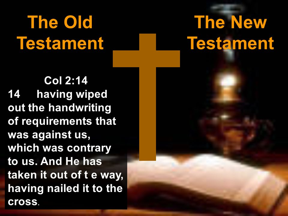 The Old Testament The New Testament Col 2:14 14having wiped out the handwriting of requirements that was against us, which was contrary to us.