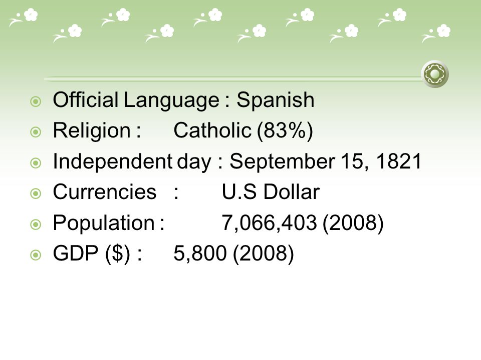  Official Language : Spanish  Religion :Catholic (83%)  Independent day : September 15, 1821  Currencies: U.S Dollar  Population :7,066,403 (2008)  GDP ($) :5,800 (2008)