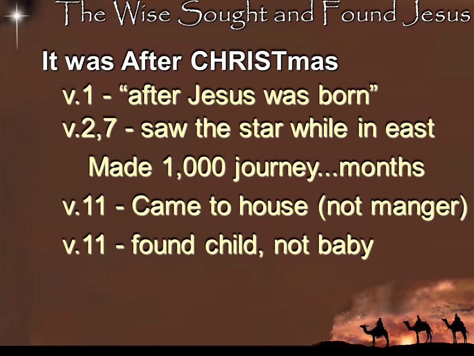 The Wise Sought and Found Jesus It was After CHRISTmas v.1 - after Jesus was born v.2,7 - saw the star while in east Made 1,000 journey...months v.11 - Came to house (not manger) v.11 - found child, not baby
