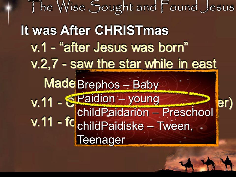 The Wise Sought and Found Jesus It was After CHRISTmas v.1 - after Jesus was born v.2,7 - saw the star while in east Made 1,000 journey...months v.11 - Came to house (not manger) v.11 - found child, not baby v.16 - Herod killed babies under 2