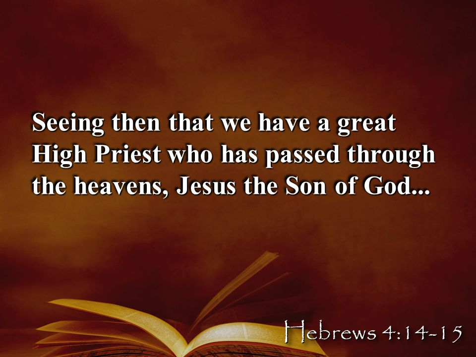 Seeing then that we have a great High Priest who has passed through the heavens, Jesus the Son of God...