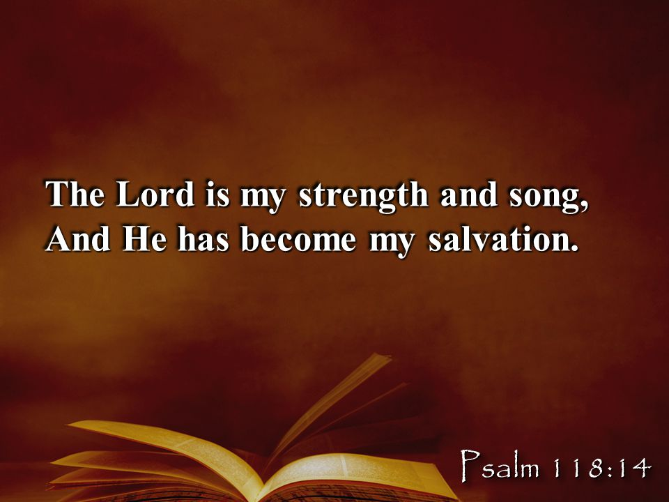 The Lord is my strength and song, And He has become my salvation. Psalm 118:14