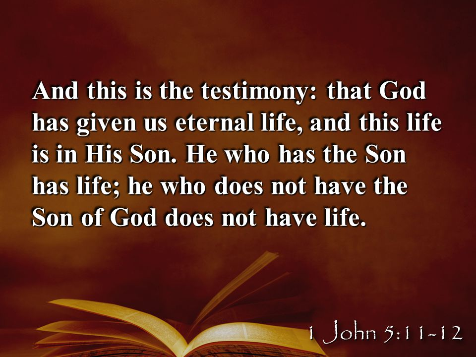 And this is the testimony: that God has given us eternal life, and this life is in His Son.