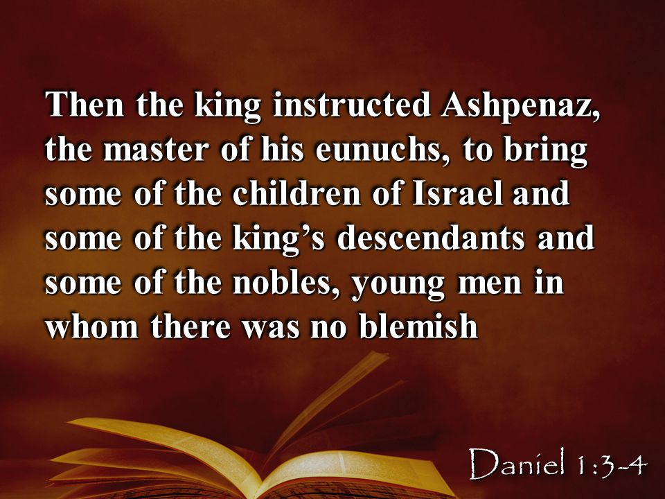 Then the king instructed Ashpenaz, the master of his eunuchs, to bring some of the children of Israel and some of the king's descendants and some of the nobles, young men in whom there was no blemish Daniel 1:3-4